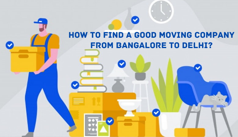 Find a Good Moving Company from Bangalore to Delhi