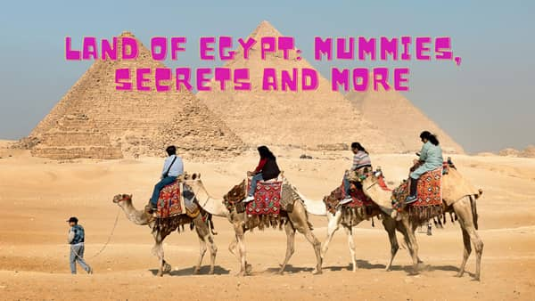 Land of Egypt mummies, secrets and more