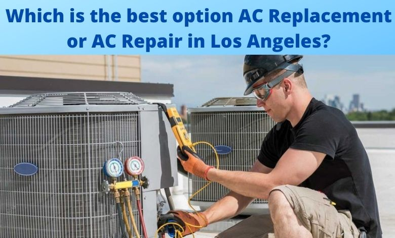 Which is the best option AC Replacement or AC Repair in Los Angeles?