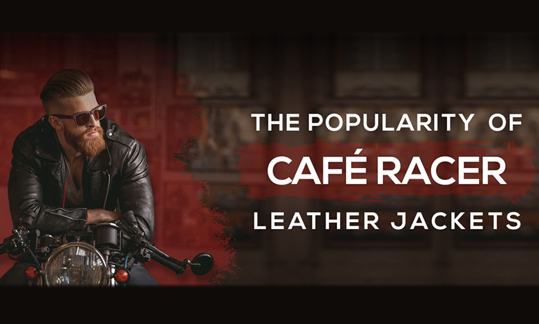 The Popularity of Café Racer Leather Jackets
